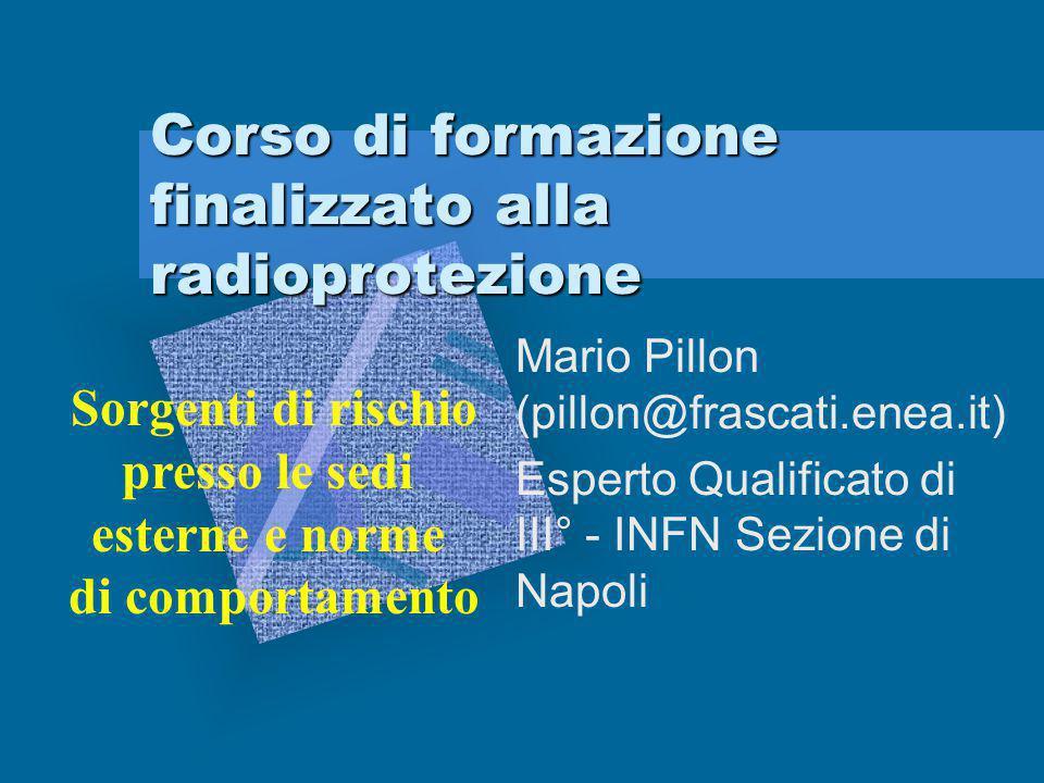 Corso di formazione finalizzato alla radioprotezione Mario Pillon (pillon@frascati.enea.it) Esperto Qualificato di III° - INFN Sezione di Napoli Sorge