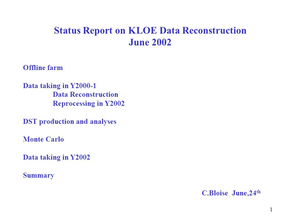 1 Status Report on KLOE Data Reconstruction June 2002 Offline farm Data taking in Y2000-1 Data Reconstruction Reprocessing in Y2002 DST production and analyses Monte Carlo Data taking in Y2002 Summary C.Bloise June,24 th