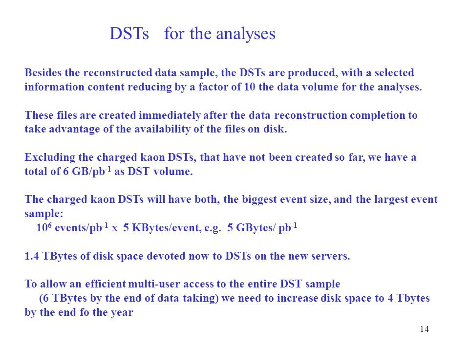 14 Besides the reconstructed data sample, the DSTs are produced, with a selected information content reducing by a factor of 10 the data volume for the analyses.