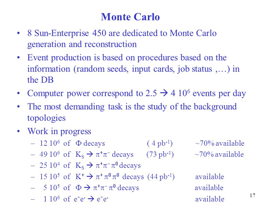 17 Monte Carlo 8 Sun-Enterprise 450 are dedicated to Monte Carlo generation and reconstruction Event production is based on procedures based on the information (random seeds, input cards, job status,…) in the DB Computer power correspond to 2.5  4 10 6 events per day The most demanding task is the study of the background topologies Work in progress –12 10 6 of  decays ( 4 pb -1 ) ~70% available –49 10 6 of K S      decays (73 pb -1 ) ~70% available –25 10 4 of K S        decays –15 10 5 of K          decays (44 pb -1 ) available – 5 10 5 of         decays available – 1 10 6 of e + e -  e + e - available