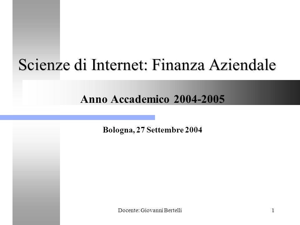 Docente: Giovanni Bertelli1 Scienze di Internet: Finanza Aziendale Anno Accademico 2004-2005 Bologna, 27 Settembre 2004