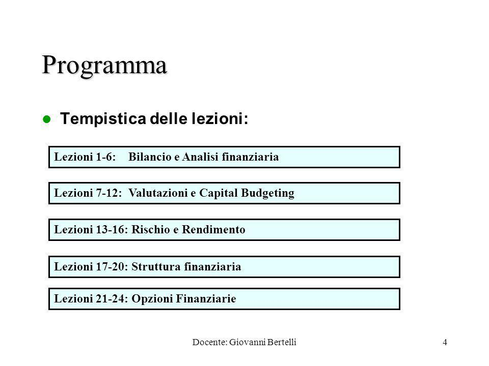 Docente: Giovanni Bertelli4 Programma Tempistica delle lezioni: Lezioni 1-6: Bilancio e Analisi finanziaria Lezioni 7-12: Valutazioni e Capital Budgeting Lezioni 13-16: Rischio e Rendimento Lezioni 17-20: Struttura finanziaria Lezioni 21-24: Opzioni Finanziarie