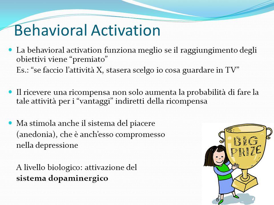 Behavioral Activation A livello biologico, il cervello viene indotto a rilasciare quei neurotrasmettitori che sono deficitari Ciò ha un effetto benefi
