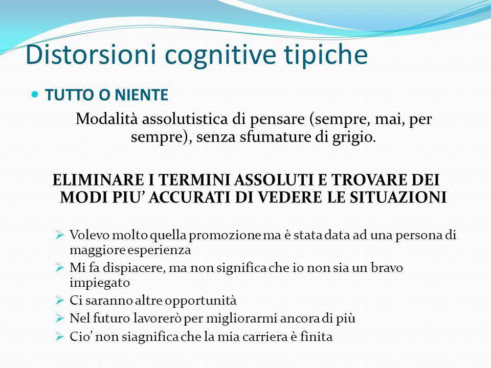 Distorsioni cognitive tipiche TUTTO O NIENTE Avete fatto domanda per una promozione a cui tenevate molto, ma la promozione è stata data ad un'altra pe
