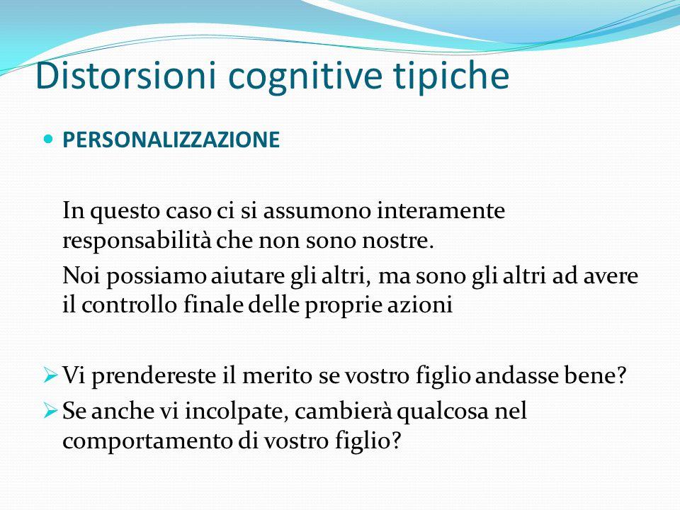 Distorsioni cognitive tipiche PERSONALIZZAZIONE Vostro figlio non va bene a scuola  Non sono un buon genitore  E' colpa mia se lui non studia