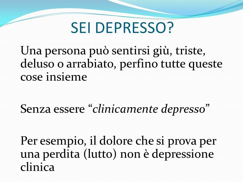 SEI DEPRESSO? Si fa diagnosi di depressione se: almeno 5 sintomi sono presenti per la maggior parte della giornata per un periodo di almeno 2 settiman