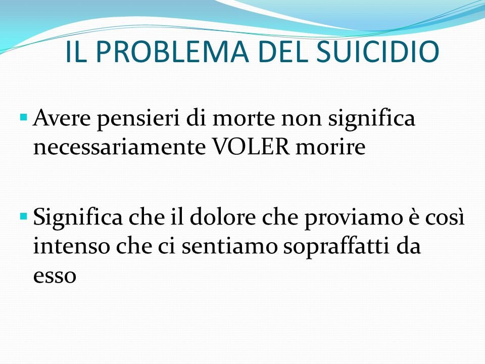 IL PROBLEMA DEL SUICIDIO Il desiderio di morire e pensieri di morte sono molto comuni nelle persone che soffrono di depressione, pensare alla morte è