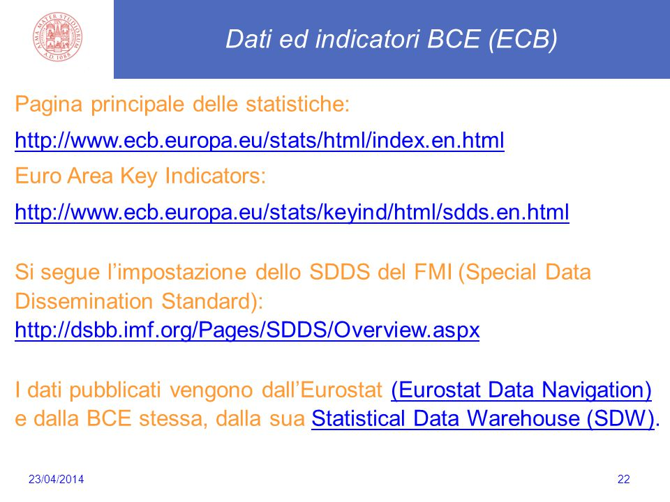 Cosa noncaletta 22 Dati ed indicatori BCE (ECB) Pagina principale delle statistiche: http://www.ecb.europa.eu/stats/html/index.en.html Euro Area Key Indicators: http://www.ecb.europa.eu/stats/keyind/html/sdds.en.html Si segue l'impostazione dello SDDS del FMI (Special Data Dissemination Standard): http://dsbb.imf.org/Pages/SDDS/Overview.aspx http://dsbb.imf.org/Pages/SDDS/Overview.aspx I dati pubblicati vengono dall'Eurostat (Eurostat Data Navigation) e dalla BCE stessa, dalla sua Statistical Data Warehouse (SDW).Eurostat Data NavigationStatistical Data Warehouse (SDW) 23/04/2014