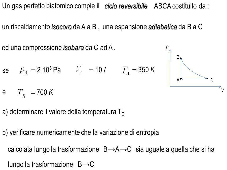 a) determinare il valore della temperatura T C p V A B C Un gas perfetto biatomico compie il isocoro un riscaldamento isocoro da A a B, adiabatica una espansione adiabatica da B a C isobara ed una compressione isobara da C ad A.