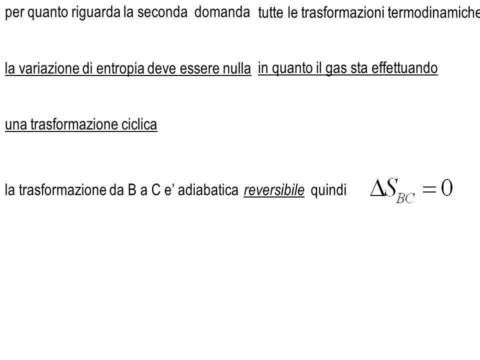 la trasformazione da B a C e' adiabatica per quanto riguarda la seconda domanda reversibile quindi tutte le trasformazioni termodinamiche la variazione di entropia deve essere nullain quanto il gas sta effettuando una trasformazione ciclica