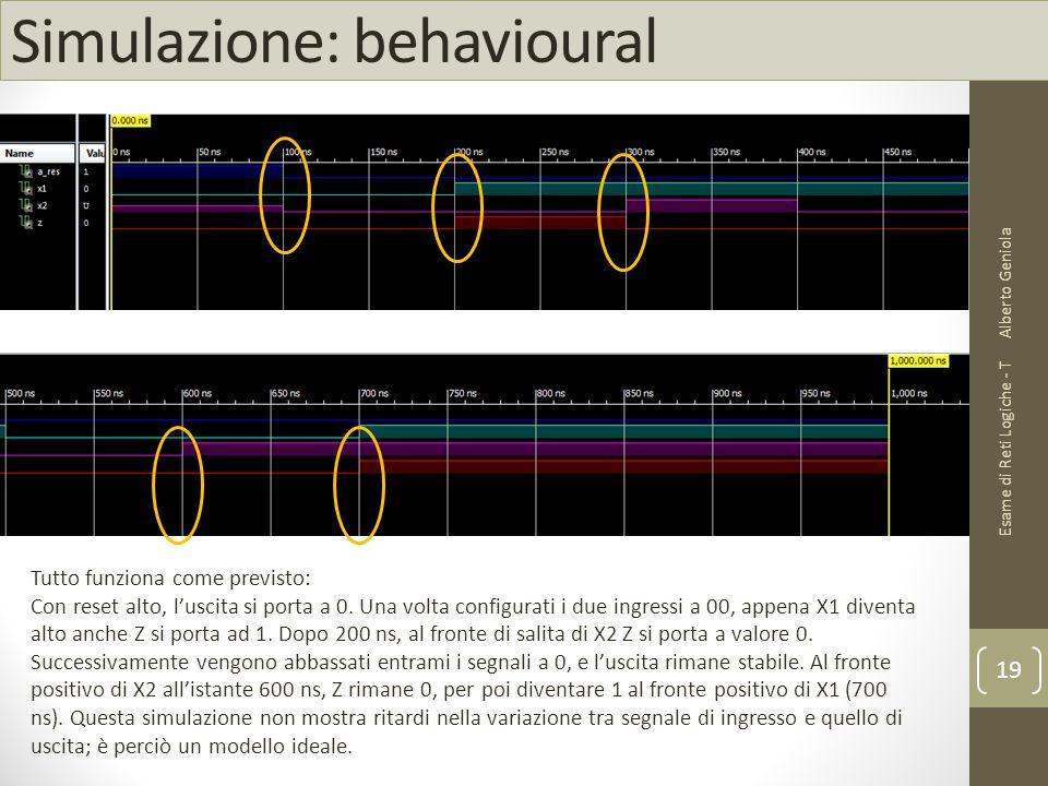 Simulazione: behavioural Alberto Geniola Esame di Reti Logiche - T 19 Tutto funziona come previsto: Con reset alto, l'uscita si porta a 0. Una volta c