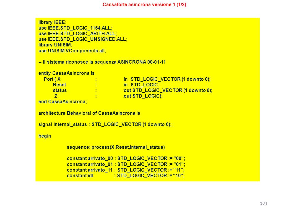 104 Cassaforte asincrona versione 1 (1/2) library IEEE; use IEEE.STD_LOGIC_1164.ALL; use IEEE.STD_LOGIC_ARITH.ALL; use IEEE.STD_LOGIC_UNSIGNED.ALL; library UNISIM; use UNISIM.VComponents.all; -- Il sistema riconosce la sequenza ASINCRONA 00-01-11 entity CassaAsincrona is Port ( X : in STD_LOGIC_VECTOR (1 downto 0); Reset :in STD_LOGIC; status: out STD_LOGIC_VECTOR (1 downto 0); Z : out STD_LOGIC); end CassaAsincrona; architecture Behavioral of CassaAsincrona is signal internal_status : STD_LOGIC_VECTOR (1 downto 0); begin sequence: process(X,Reset,internal_status) constant arrivato_00 : STD_LOGIC_VECTOR := 00 ; constant arrivato_01 : STD_LOGIC_VECTOR := 01 ; constant arrivato_11 : STD_LOGIC_VECTOR := 11 ; constant idl : STD_LOGIC_VECTOR := 10 ;