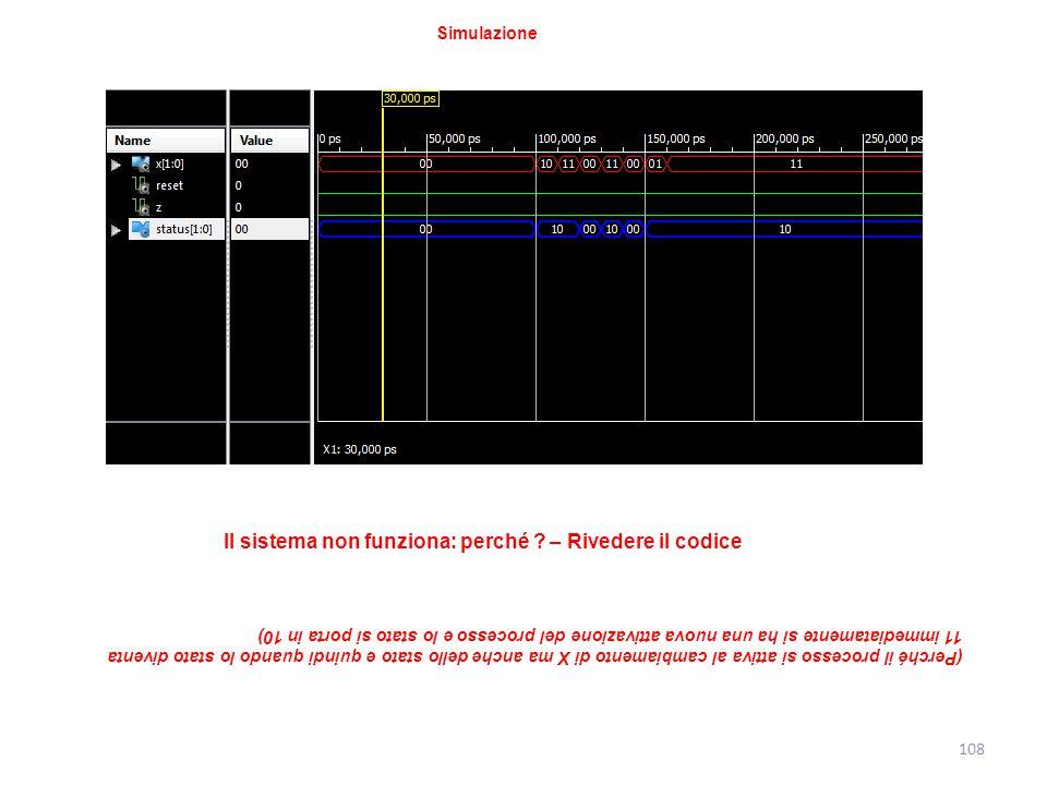 108 Simulazione Il sistema non funziona: perché ? – Rivedere il codice (Perché il processo si attiva al cambiamento di X ma anche dello stato e quindi