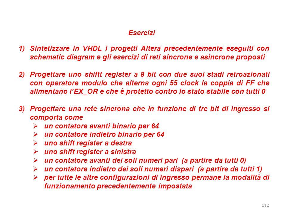 112 Esercizi 1)Sintetizzare in VHDL i progetti Altera precedentemente eseguiti con schematic diagram e gli esercizi di reti sincrone e asincrone propo