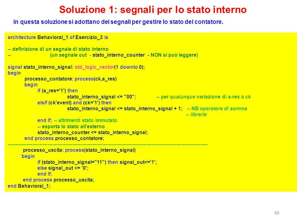 Soluzione 1: segnali per lo stato interno architecture Behavioral_1 of Esercizio_3 is -- definizione di un segnale di stato interno -- (un segnale out