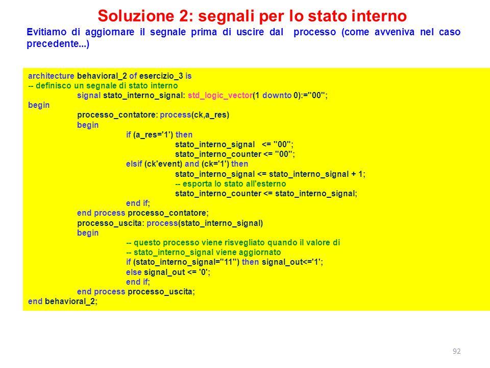 Soluzione 2: segnali per lo stato interno architecture behavioral_2 of esercizio_3 is -- definisco un segnale di stato interno signal stato_interno_si