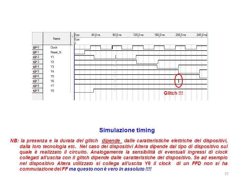 37 Glitch !!! Simulazione timing NB: la presenza e la durata del glitch dipende dalle caratteristiche elettriche dei dispositivi, dalla loro tecnologi
