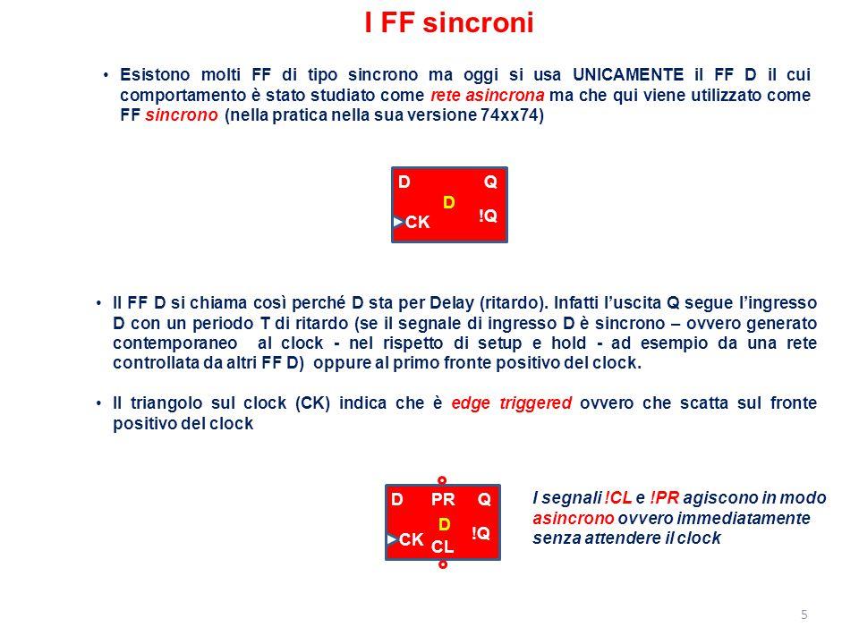 5 I FF sincroni Esistono molti FF di tipo sincrono ma oggi si usa UNICAMENTE il FF D il cui comportamento è stato studiato come rete asincrona ma che