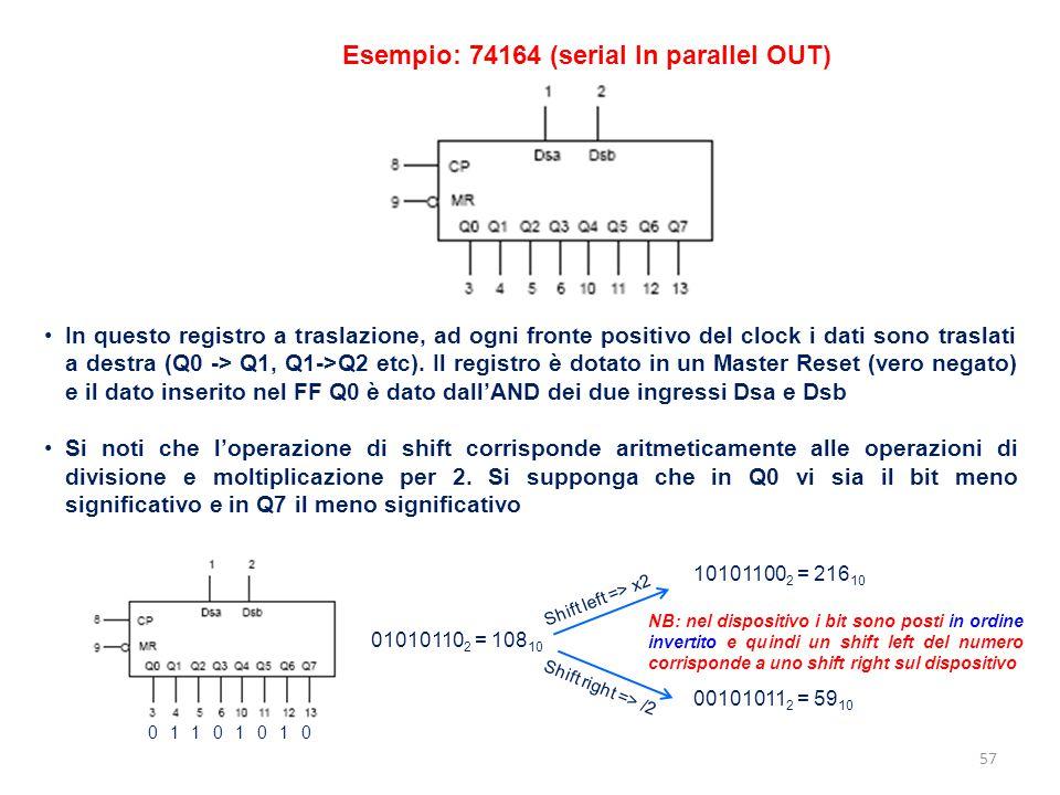 57 Esempio: 74164 (serial In parallel OUT) In questo registro a traslazione, ad ogni fronte positivo del clock i dati sono traslati a destra (Q0 -> Q1