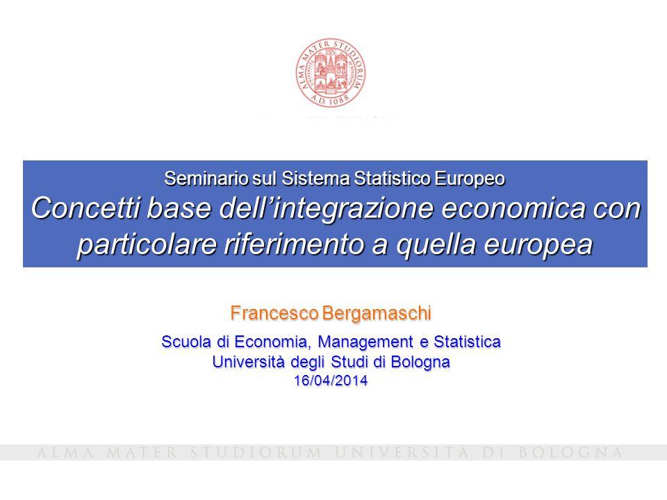 Seminario sul Sistema Statistico Europeo Concetti base dell'integrazione economica con particolare riferimento a quella europea Francesco Bergamaschi Scuola di Economia, Management e Statistica Università degli Studi di Bologna 16/04/2014