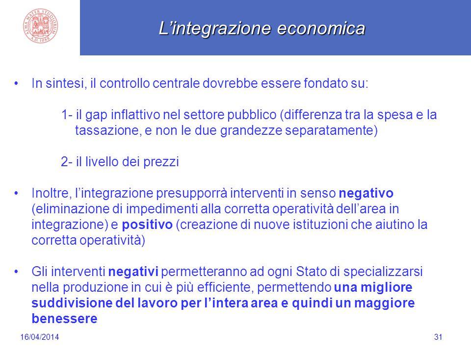 Scaletta 31 In sintesi, il controllo centrale dovrebbe essere fondato su: 1- il gap inflattivo nel settore pubblico (differenza tra la spesa e la tassazione, e non le due grandezze separatamente) 2- il livello dei prezzi Inoltre, l'integrazione presupporrà interventi in senso negativo (eliminazione di impedimenti alla corretta operatività dell'area in integrazione) e positivo (creazione di nuove istituzioni che aiutino la corretta operatività) Gli interventi negativi permetteranno ad ogni Stato di specializzarsi nella produzione in cui è più efficiente, permettendo una migliore suddivisione del lavoro per l'intera area e quindi un maggiore benessere L'integrazione economica 16/04/2014