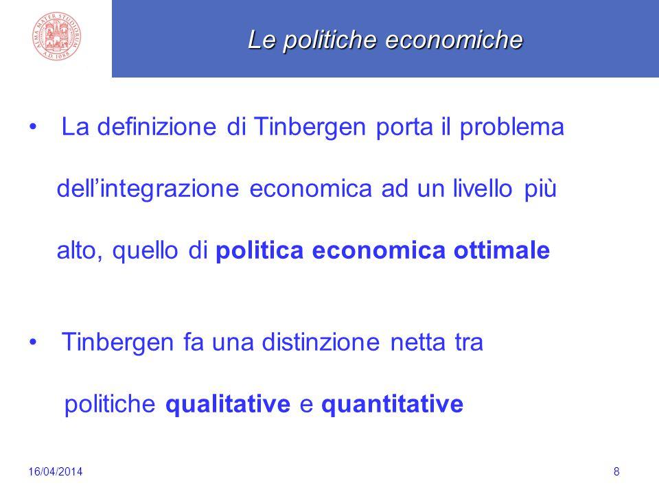 Scaletta 8 Le politiche economiche La definizione di Tinbergen porta il problema dell'integrazione economica ad un livello più alto, quello di politica economica ottimale Tinbergen fa una distinzione netta tra politiche qualitative e quantitative 16/04/2014