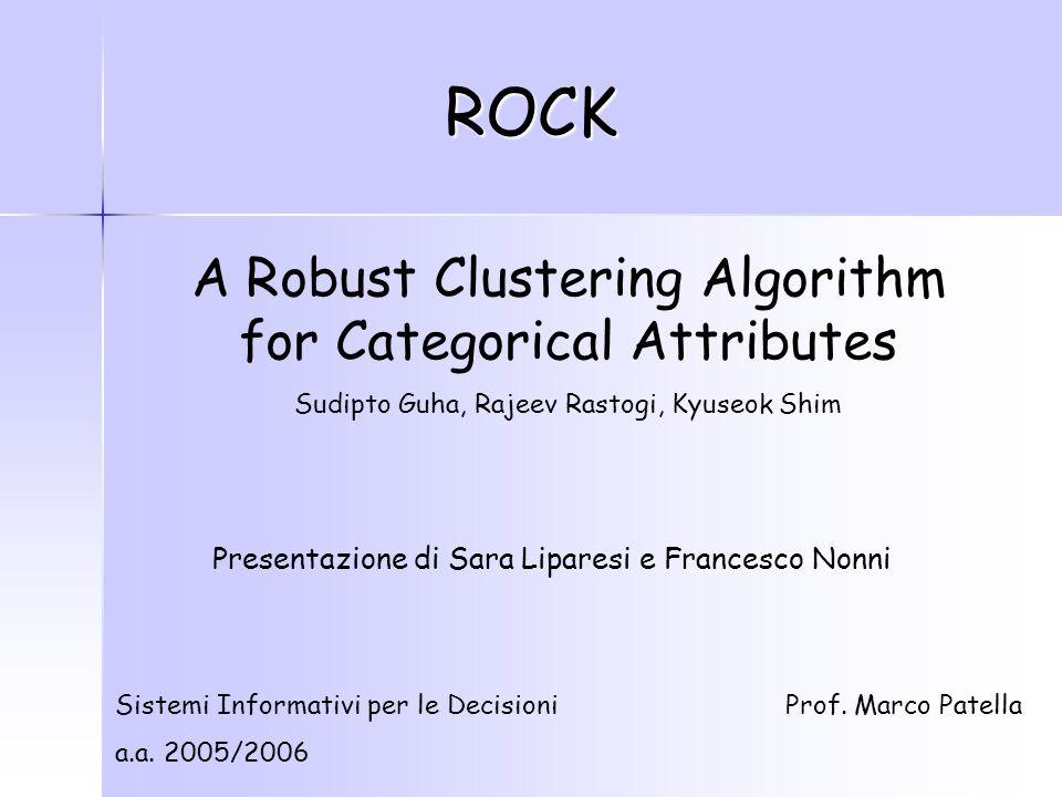 ROCK A Robust Clustering Algorithm for Categorical Attributes Sudipto Guha, Rajeev Rastogi, Kyuseok Shim Sistemi Informativi per le Decisioni a.a.