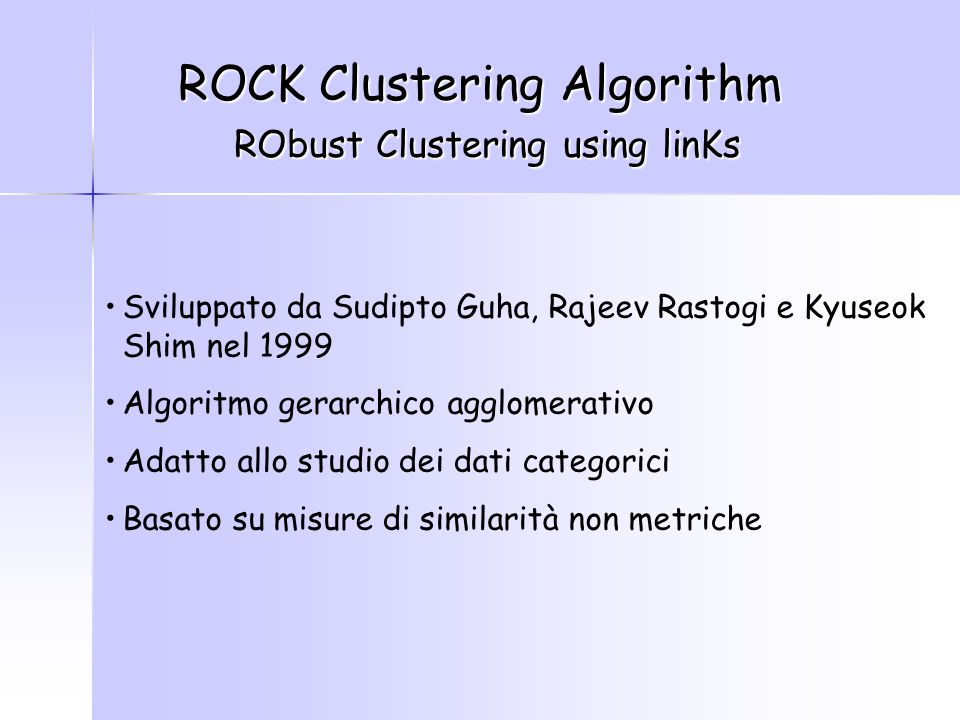 Sviluppato da Sudipto Guha, Rajeev Rastogi e Kyuseok Shim nel 1999 Algoritmo gerarchico agglomerativo Adatto allo studio dei dati categorici Basato su misure di similarità non metriche ROCK Clustering Algorithm RObust Clustering using linKs