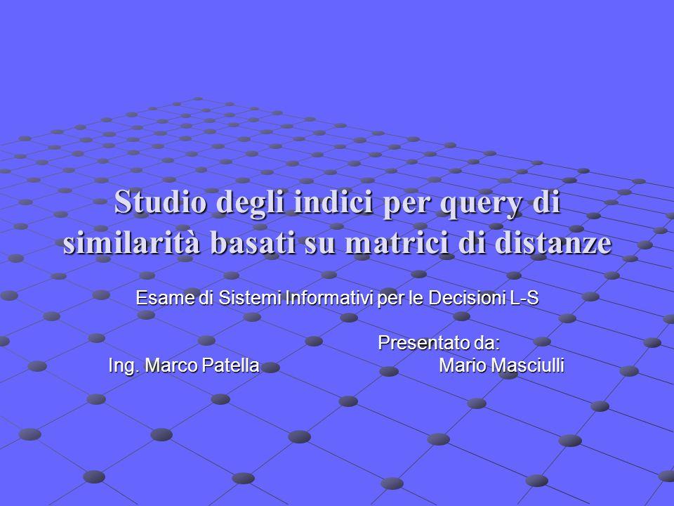 Studio degli indici per query di similarità basati su matrici di distanze Esame di Sistemi Informativi per le Decisioni L-S Presentato da: Ing.