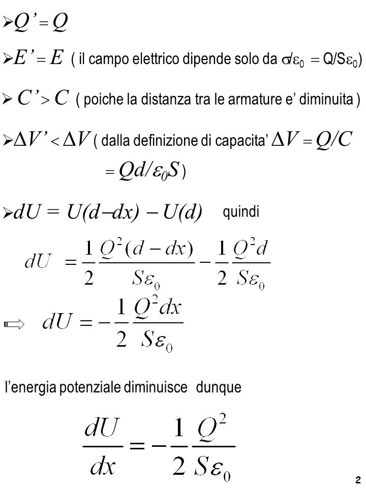 2 l'energia potenziale diminuisce  C'  C ( poiche la distanza tra le armature e' diminuita )  E'  E ( il campo elettrico dipende solo da  /  0  Q/S  0 )  dU = U(d  dx)  U(d)   V'   V ( dalla definizione di capacita'  V  Q/C  Q'  Q dunque  Qd/  0 S ) quindi