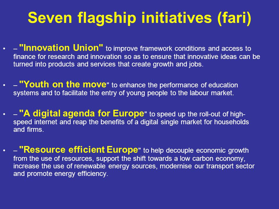Seven flagship initiatives (fari) – Innovation Union to improve framework conditions and access to finance for research and innovation so as to ensure that innovative ideas can be turned into products and services that create growth and jobs.