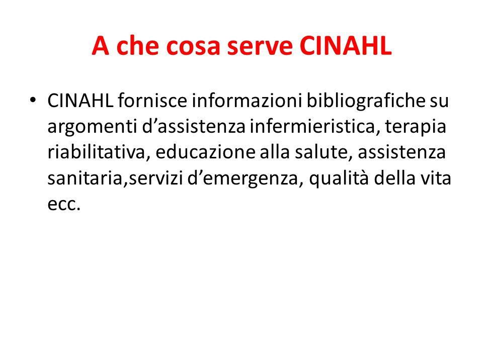 A che cosa serve CINAHL CINAHL fornisce informazioni bibliografiche su argomenti d'assistenza infermieristica, terapia riabilitativa, educazione alla salute, assistenza sanitaria,servizi d'emergenza, qualità della vita ecc.