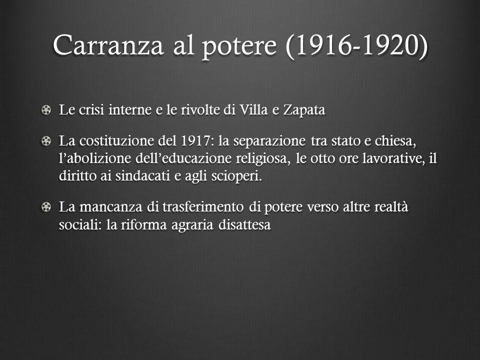 Carranza al potere (1916-1920) Le crisi interne e le rivolte di Villa e Zapata La costituzione del 1917: la separazione tra stato e chiesa, l'abolizione dell'educazione religiosa, le otto ore lavorative, il diritto ai sindacati e agli scioperi.