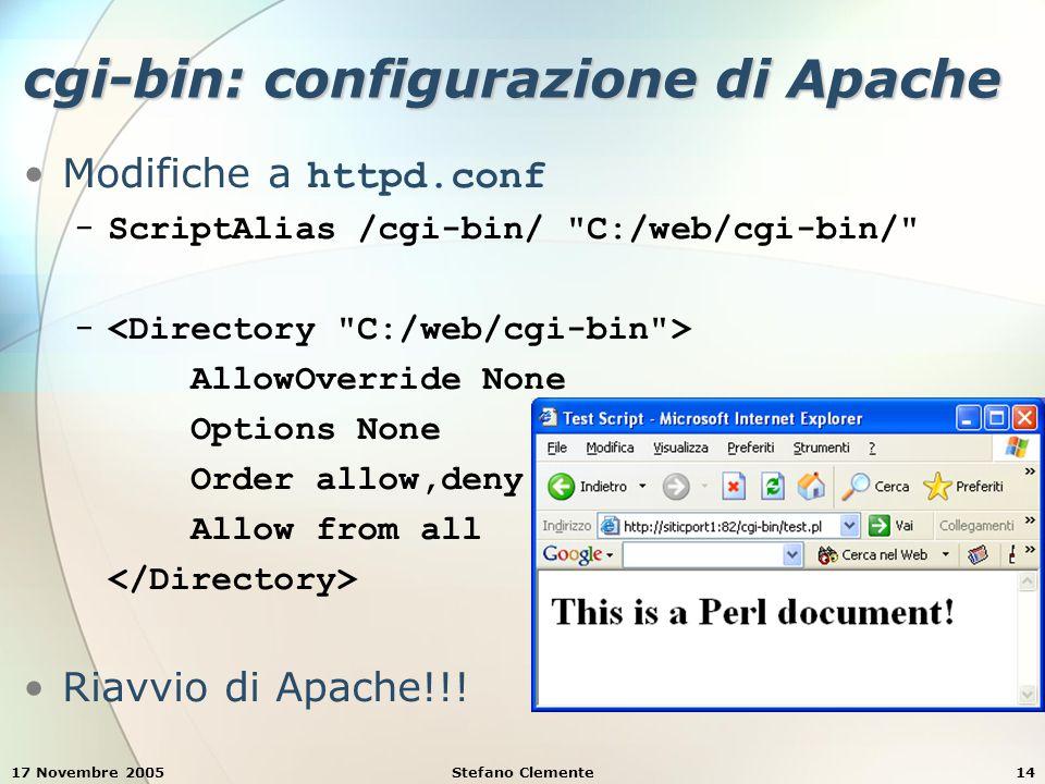 17 Novembre 2005Stefano Clemente14 cgi-bin: configurazione di Apache Modifiche a httpd.conf − ScriptAlias /cgi-bin/ C:/web/cgi-bin/ − AllowOverride None Options None Order allow,deny Allow from all Riavvio di Apache!!!