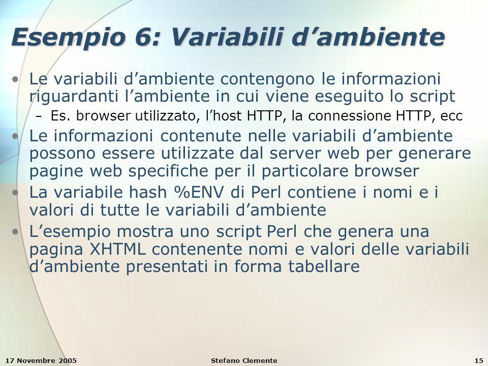 17 Novembre 2005Stefano Clemente15 Esempio 6: Variabili d'ambiente Le variabili d'ambiente contengono le informazioni riguardanti l'ambiente in cui viene eseguito lo script − Es.