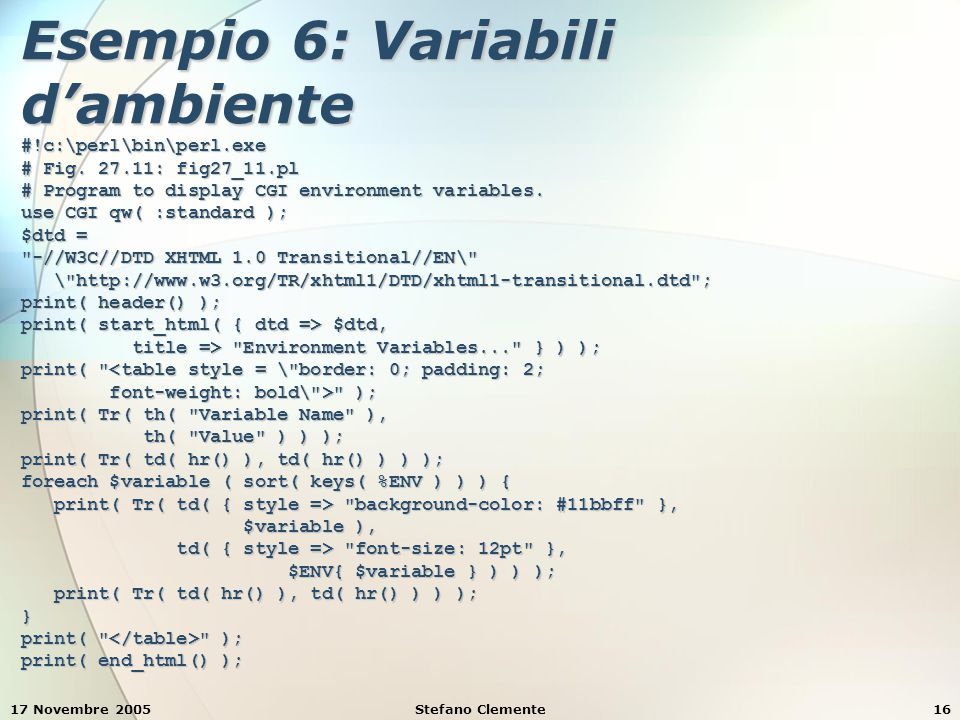 17 Novembre 2005Stefano Clemente16 Esempio 6: Variabili d'ambiente #!c:\perl\bin\perl.exe # Fig. 27.11: fig27_11.pl # Program to display CGI environme