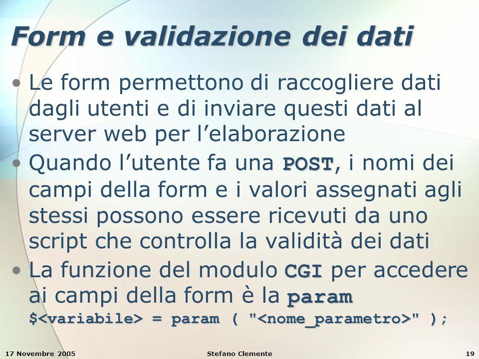 17 Novembre 2005Stefano Clemente19 Form e validazione dei dati Le form permettono di raccogliere dati dagli utenti e di inviare questi dati al server web per l'elaborazione POSTQuando l'utente fa una POST, i nomi dei campi della form e i valori assegnati agli stessi possono essere ricevuti da uno script che controlla la validità dei dati CGI param $ = param ( );La funzione del modulo CGI per accedere ai campi della form è la param $ = param ( );