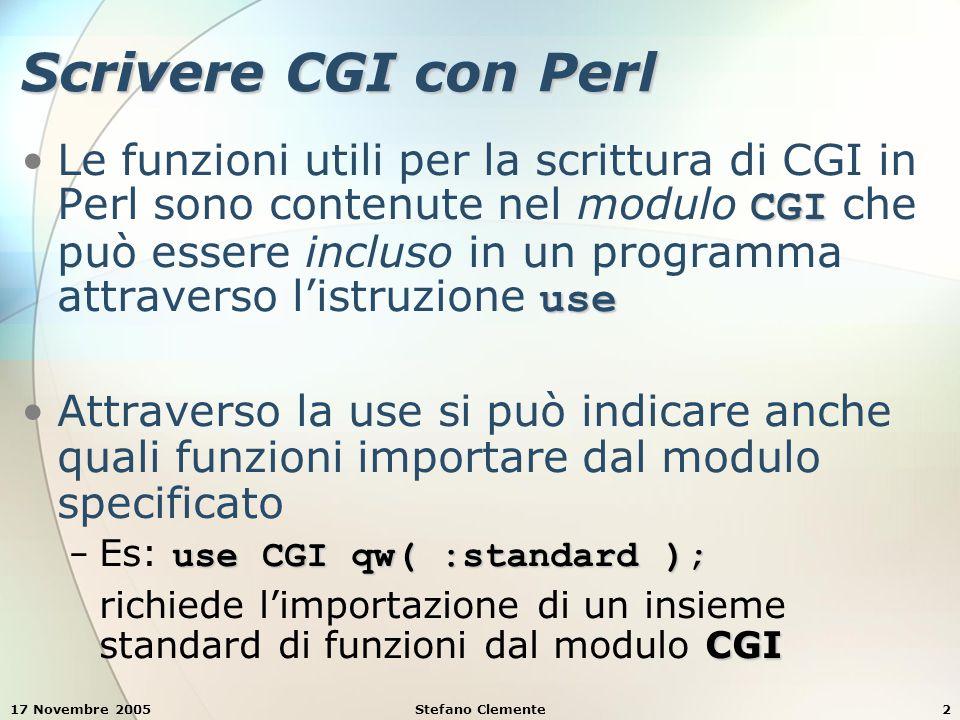 17 Novembre 2005Stefano Clemente2 Scrivere CGI con Perl CGI useLe funzioni utili per la scrittura di CGI in Perl sono contenute nel modulo CGI che può essere incluso in un programma attraverso l'istruzione use Attraverso la use si può indicare anche quali funzioni importare dal modulo specificato use CGI qw( :standard ); − Es: use CGI qw( :standard ); CGI richiede l'importazione di un insieme standard di funzioni dal modulo CGI