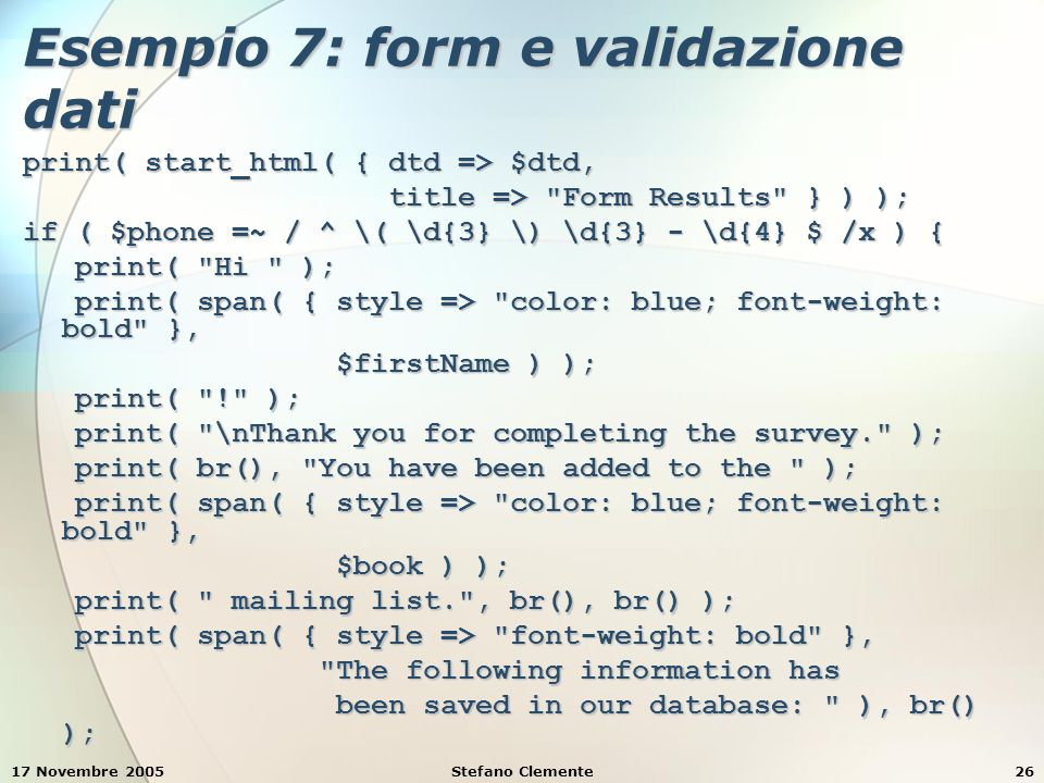 17 Novembre 2005Stefano Clemente26 Esempio 7: form e validazione dati print( start_html( { dtd => $dtd, title => Form Results } ) ); title => Form Results } ) ); if ( $phone =~ / ^ \( \d{3} \) \d{3} - \d{4} $ /x ) { print( Hi ); print( Hi ); print( span( { style => color: blue; font-weight: bold }, print( span( { style => color: blue; font-weight: bold }, $firstName ) ); $firstName ) ); print( ! ); print( ! ); print( \nThank you for completing the survey. ); print( \nThank you for completing the survey. ); print( br(), You have been added to the ); print( br(), You have been added to the ); print( span( { style => color: blue; font-weight: bold }, print( span( { style => color: blue; font-weight: bold }, $book ) ); $book ) ); print( mailing list. , br(), br() ); print( mailing list. , br(), br() ); print( span( { style => font-weight: bold }, print( span( { style => font-weight: bold }, The following information has The following information has been saved in our database: ), br() ); been saved in our database: ), br() );