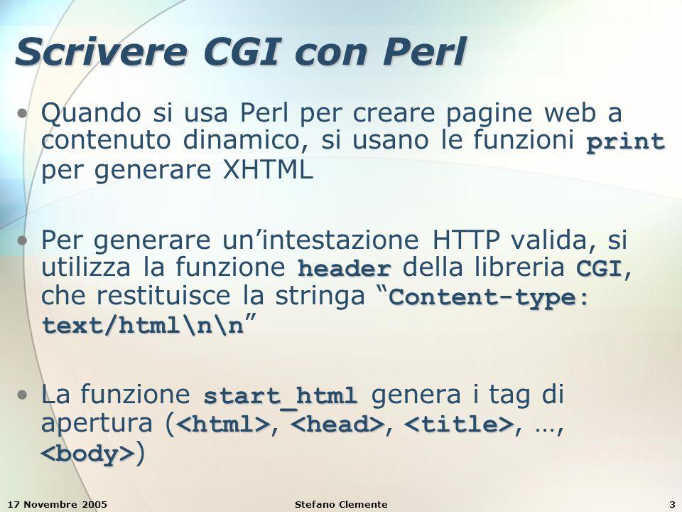17 Novembre 2005Stefano Clemente3 Scrivere CGI con Perl printQuando si usa Perl per creare pagine web a contenuto dinamico, si usano le funzioni print per generare XHTML headerCGI Content-type: text/html\n\nPer generare un'intestazione HTTP valida, si utilizza la funzione header della libreria CGI, che restituisce la stringa Content-type: text/html\n\n start_html La funzione start_html genera i tag di apertura (,,, …, )