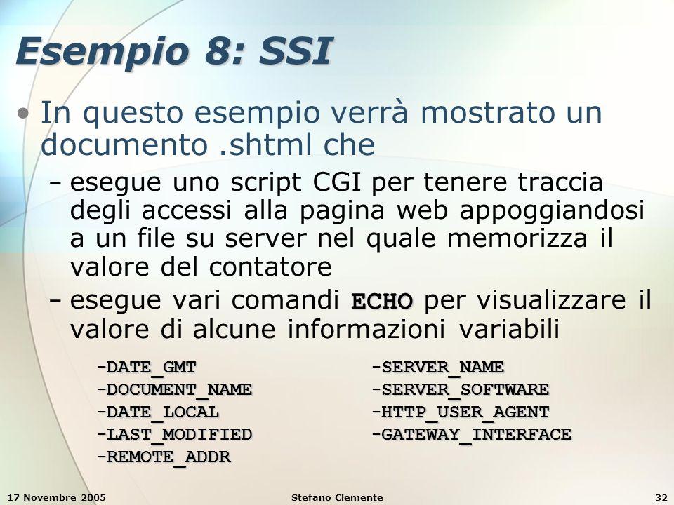 17 Novembre 2005Stefano Clemente32 Esempio 8: SSI In questo esempio verrà mostrato un documento.shtml che − esegue uno script CGI per tenere traccia degli accessi alla pagina web appoggiandosi a un file su server nel quale memorizza il valore del contatore ECHO − esegue vari comandi ECHO per visualizzare il valore di alcune informazioni variabili − DATE_GMT − DOCUMENT_NAME − DATE_LOCAL − LAST_MODIFIED − REMOTE_ADDR − SERVER_NAME − SERVER_SOFTWARE − HTTP_USER_AGENT − GATEWAY_INTERFACE