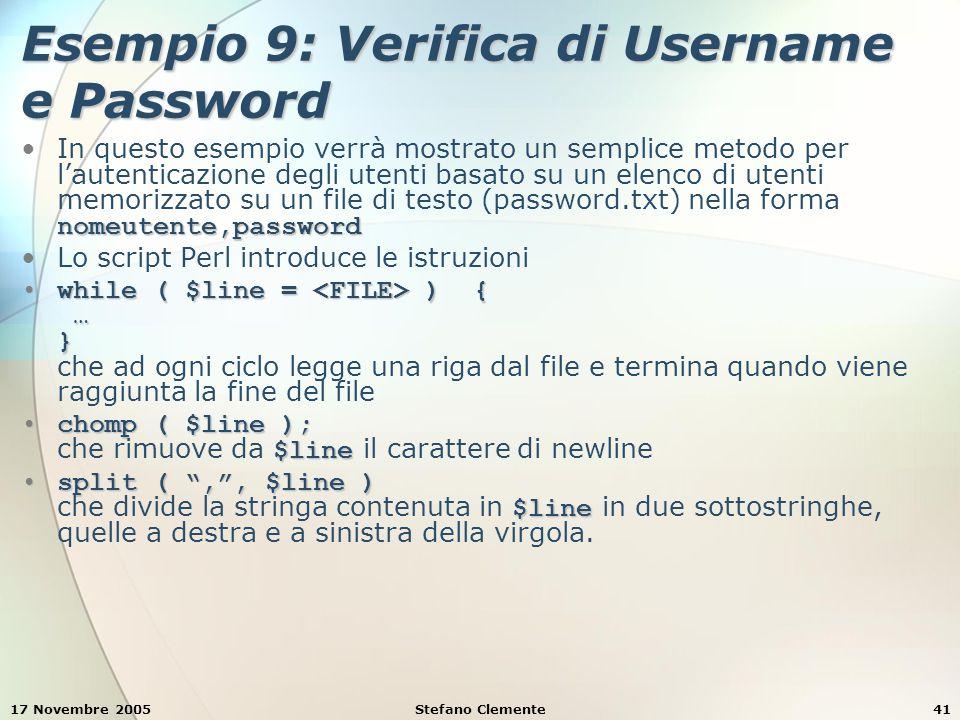 17 Novembre 2005Stefano Clemente41 Esempio 9: Verifica di Username e Password nomeutente,passwordIn questo esempio verrà mostrato un semplice metodo per l'autenticazione degli utenti basato su un elenco di utenti memorizzato su un file di testo (password.txt) nella forma nomeutente,password Lo script Perl introduce le istruzioni while ( $line = ) { … }while ( $line = ) { … } che ad ogni ciclo legge una riga dal file e termina quando viene raggiunta la fine del file chomp ( $line ); $linechomp ( $line ); che rimuove da $line il carattere di newline split ( , , $line ) $linesplit ( , , $line ) che divide la stringa contenuta in $line in due sottostringhe, quelle a destra e a sinistra della virgola.