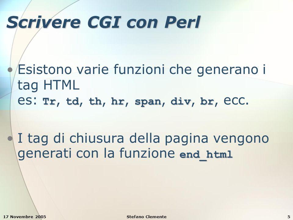 17 Novembre 2005Stefano Clemente5 Scrivere CGI con Perl TrtdthhrspandivbrEsistono varie funzioni che generano i tag HTML es: Tr, td, th, hr, span, div, br, ecc.