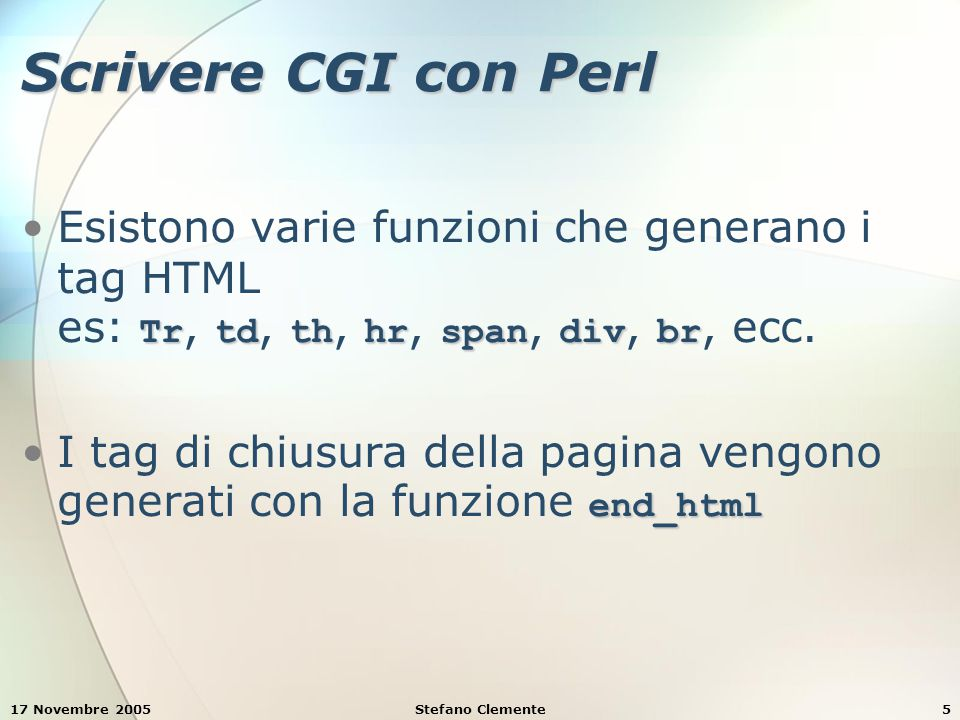 17 Novembre 2005Stefano Clemente26 Esempio 7: form e validazione dati print( start_html( { dtd => $dtd, title => Form Results } ) ); title => Form Results } ) ); if ( $phone =~ / ^ \( \d{3} \) \d{3} - \d{4} $ /x ) { print( Hi ); print( Hi ); print( span( { style => color: blue; font-weight: bold }, print( span( { style => color: blue; font-weight: bold }, $firstName ) ); $firstName ) ); print( ! ); print( ! ); print( \nThank you for completing the survey. ); print( \nThank you for completing the survey. ); print( br(), You have been added to the ); print( br(), You have been added to the ); print( span( { style => color: blue; font-weight: bold }, print( span( { style => color: blue; font-weight: bold }, $book ) ); $book ) ); print( mailing list. , br(), br() ); print( mailing list. , br(), br() ); print( span( { style => font-weight: bold }, print( span( { style => font-weight: bold }, The following information has The following information has been saved in our database: ), br() ); been saved in our database: ), br() );