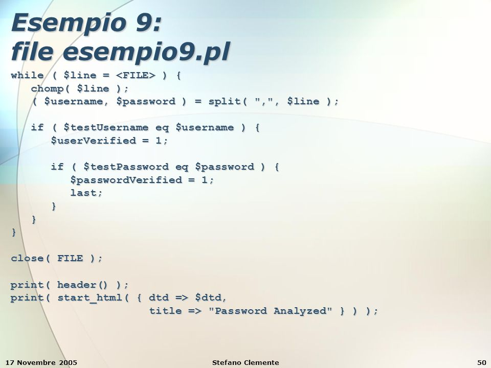 17 Novembre 2005Stefano Clemente50 Esempio 9: file esempio9.pl while ( $line = ) { chomp( $line ); chomp( $line ); ( $username, $password ) = split(