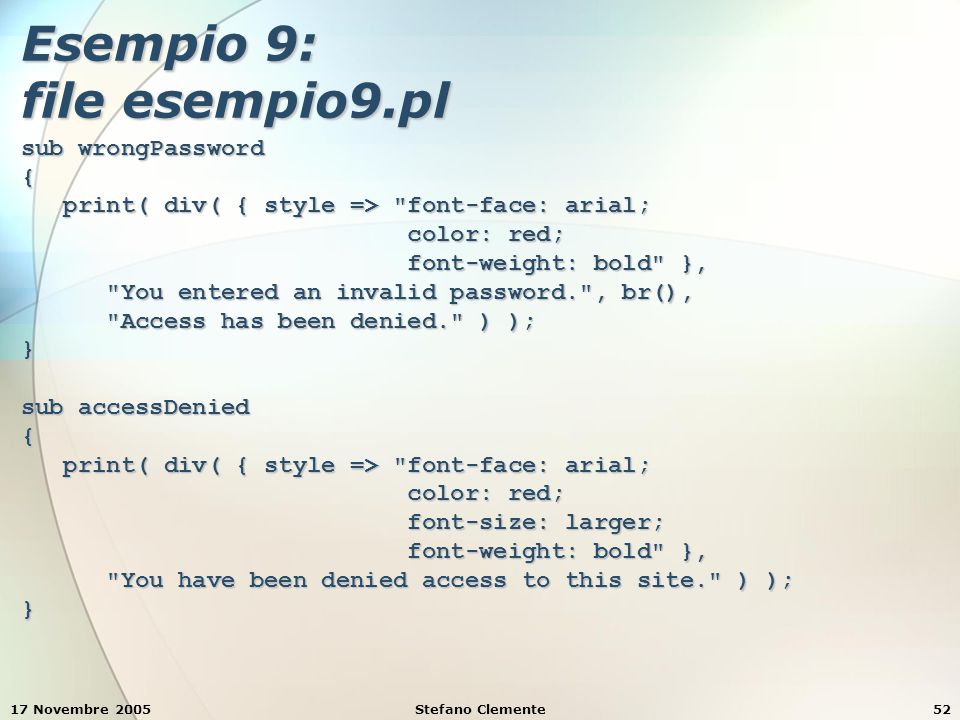 17 Novembre 2005Stefano Clemente52 Esempio 9: file esempio9.pl sub wrongPassword { print( div( { style => font-face: arial; print( div( { style => font-face: arial; color: red; color: red; font-weight: bold }, font-weight: bold }, You entered an invalid password. , br(), You entered an invalid password. , br(), Access has been denied. ) ); Access has been denied. ) );} sub accessDenied { print( div( { style => font-face: arial; print( div( { style => font-face: arial; color: red; color: red; font-size: larger; font-size: larger; font-weight: bold }, font-weight: bold }, You have been denied access to this site. ) ); You have been denied access to this site. ) );}