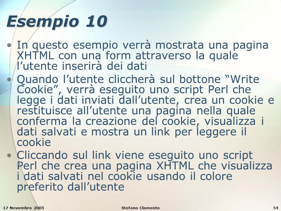 17 Novembre 2005Stefano Clemente54 Esempio 10 In questo esempio verrà mostrata una pagina XHTML con una form attraverso la quale l'utente inserirà dei dati Quando l'utente cliccherà sul bottone Write Cookie , verrà eseguito uno script Perl che legge i dati inviati dall'utente, crea un cookie e restituisce all'utente una pagina nella quale conferma la creazione del cookie, visualizza i dati salvati e mostra un link per leggere il cookie Cliccando sul link viene eseguito uno script Perl che crea una pagina XHTML che visualizza i dati salvati nel cookie usando il colore preferito dall'utente