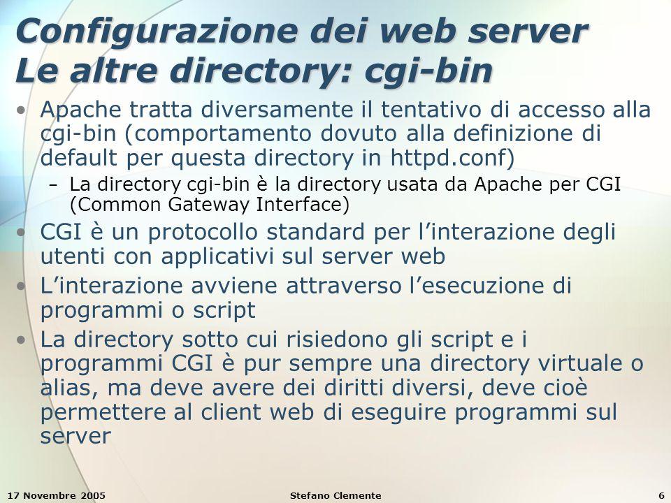 17 Novembre 2005Stefano Clemente6 Configurazione dei web server Le altre directory: cgi-bin Apache tratta diversamente il tentativo di accesso alla cgi-bin (comportamento dovuto alla definizione di default per questa directory in httpd.conf) − La directory cgi-bin è la directory usata da Apache per CGI (Common Gateway Interface) CGI è un protocollo standard per l'interazione degli utenti con applicativi sul server web L'interazione avviene attraverso l'esecuzione di programmi o script La directory sotto cui risiedono gli script e i programmi CGI è pur sempre una directory virtuale o alias, ma deve avere dei diritti diversi, deve cioè permettere al client web di eseguire programmi sul server