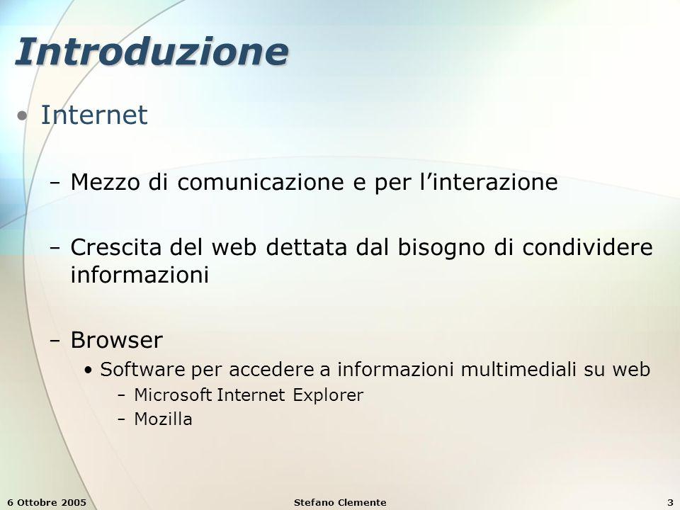 6 Ottobre 2005Stefano Clemente3 Introduzione Internet − Mezzo di comunicazione e per l'interazione − Crescita del web dettata dal bisogno di condividere informazioni − Browser Software per accedere a informazioni multimediali su web − Microsoft Internet Explorer − Mozilla