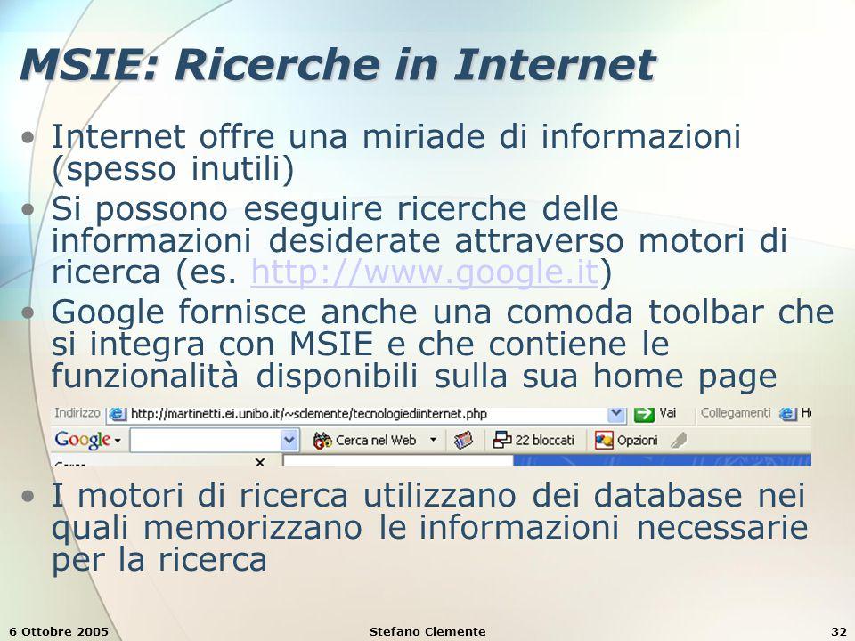 6 Ottobre 2005Stefano Clemente32 MSIE: Ricerche in Internet Internet offre una miriade di informazioni (spesso inutili) Si possono eseguire ricerche delle informazioni desiderate attraverso motori di ricerca (es.